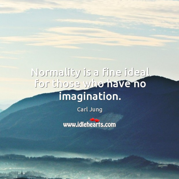 Normality is a fine ideal for those who have no imagination. Image