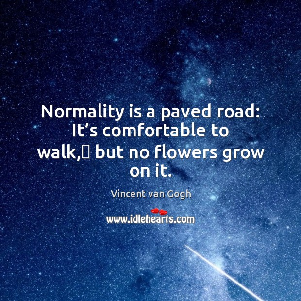Normality is a paved road: It's comfortable to walk, but no flowers grow on it. Vincent van Gogh Picture Quote