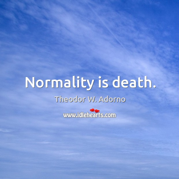 Normality is death. Image