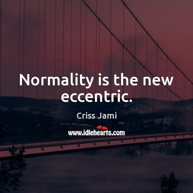 Normality is the new eccentric. Image