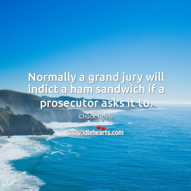 Normally a grand jury will indict a ham sandwich if a prosecutor asks it to. Image