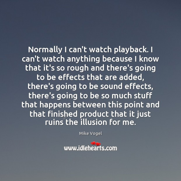 Normally I can't watch playback. I can't watch anything because I know Image