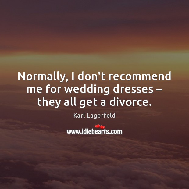 Normally, I don't recommend me for wedding dresses – they all get a divorce. Karl Lagerfeld Picture Quote
