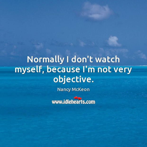 Normally I don't watch myself, because I'm not very objective. Image