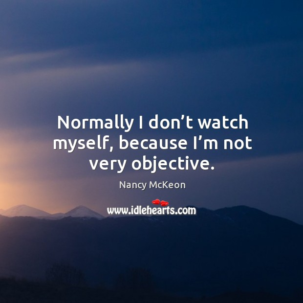 Normally I don't watch myself, because I'm not very objective. Nancy McKeon Picture Quote