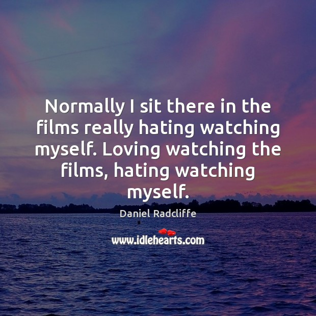 Normally I sit there in the films really hating watching myself. Loving Daniel Radcliffe Picture Quote