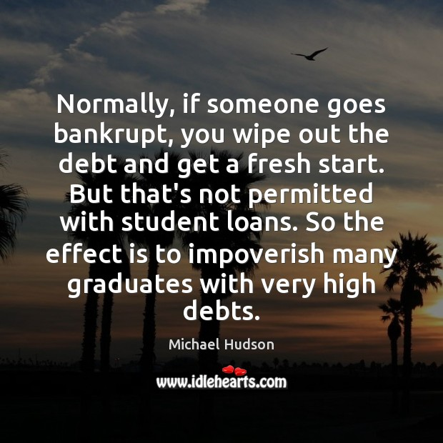 Normally, if someone goes bankrupt, you wipe out the debt and get Michael Hudson Picture Quote
