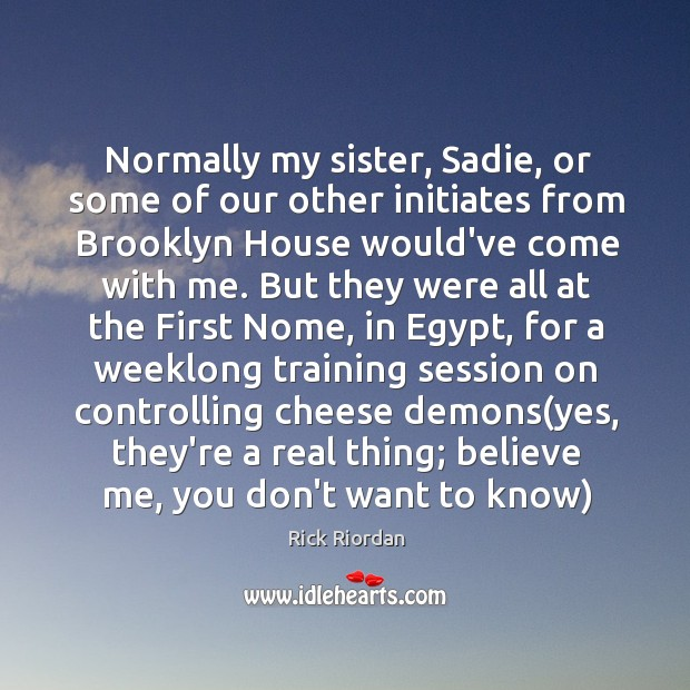 Normally my sister, Sadie, or some of our other initiates from Brooklyn Rick Riordan Picture Quote