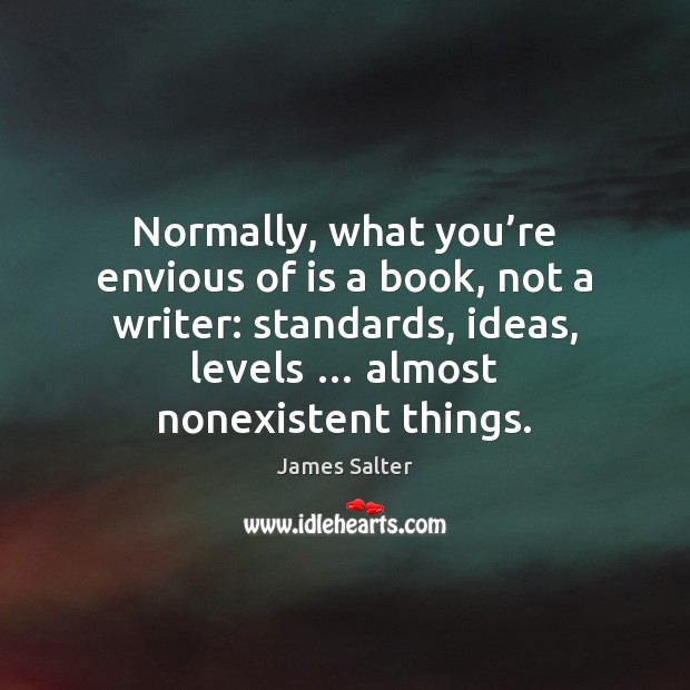 Normally, what you're envious of is a book, not a writer: James Salter Picture Quote