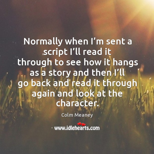 Normally when I'm sent a script I'll read it through to see how it hangs as a story and Colm Meaney Picture Quote