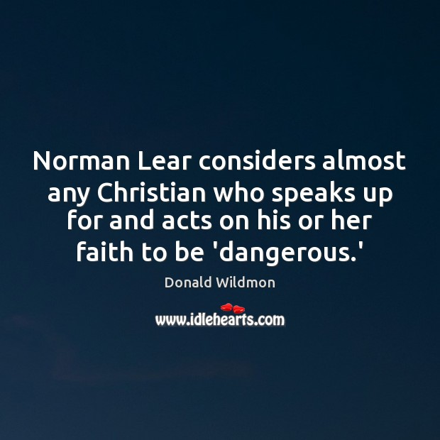 Norman Lear considers almost any Christian who speaks up for and acts Donald Wildmon Picture Quote