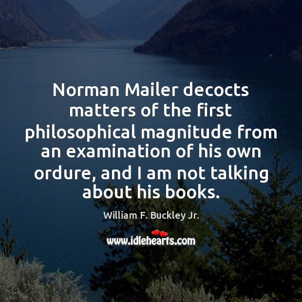 Norman Mailer decocts matters of the first philosophical magnitude from an examination William F. Buckley Jr. Picture Quote