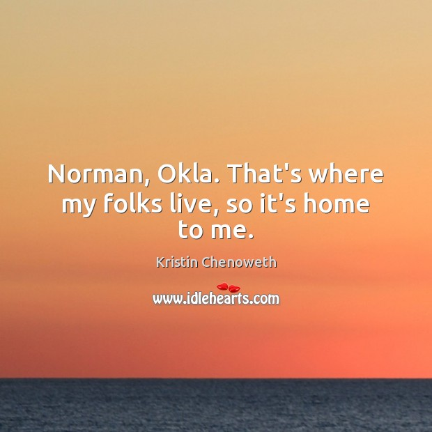 Norman, Okla. That's where my folks live, so it's home to me. Kristin Chenoweth Picture Quote