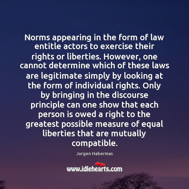 Norms appearing in the form of law entitle actors to exercise their Jurgen Habermas Picture Quote