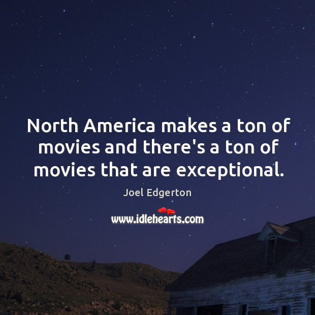 North America makes a ton of movies and there's a ton of movies that are exceptional. Image