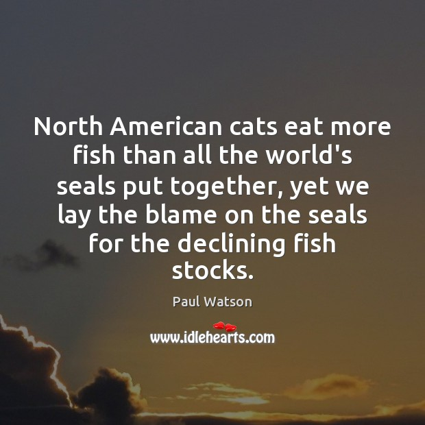 North American cats eat more fish than all the world's seals put Paul Watson Picture Quote