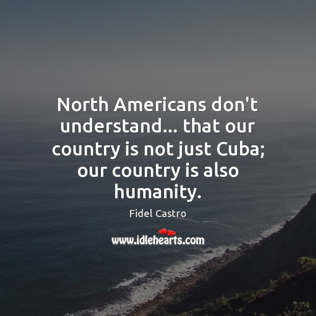 North Americans don't understand… that our country is not just Cuba; our Fidel Castro Picture Quote