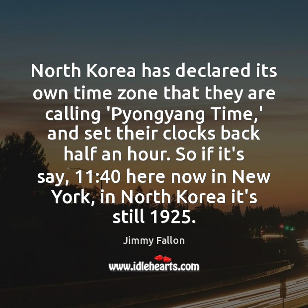 North Korea has declared its own time zone that they are calling Jimmy Fallon Picture Quote