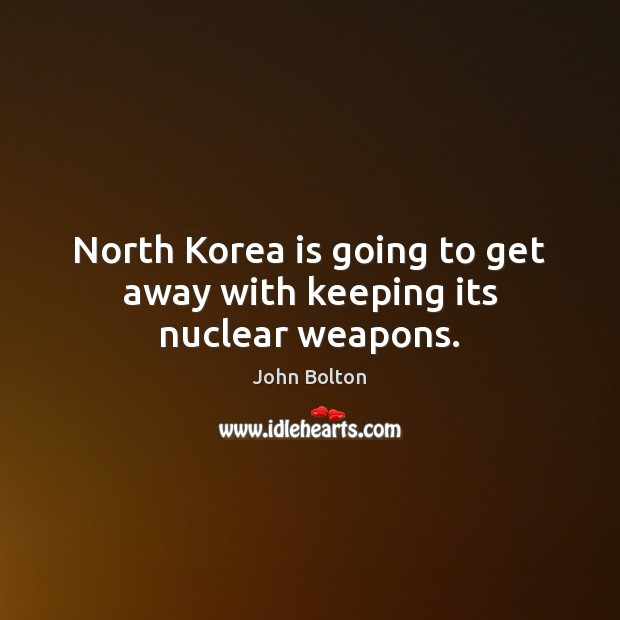 North Korea is going to get away with keeping its nuclear weapons. John Bolton Picture Quote