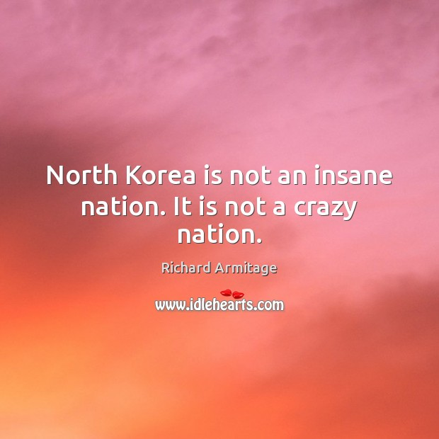 Richard Armitage Picture Quote image saying: North Korea is not an insane nation. It is not a crazy nation.