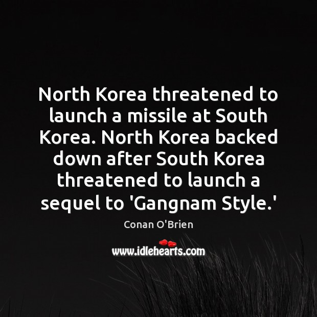 North Korea threatened to launch a missile at South Korea. North Korea Conan O'Brien Picture Quote