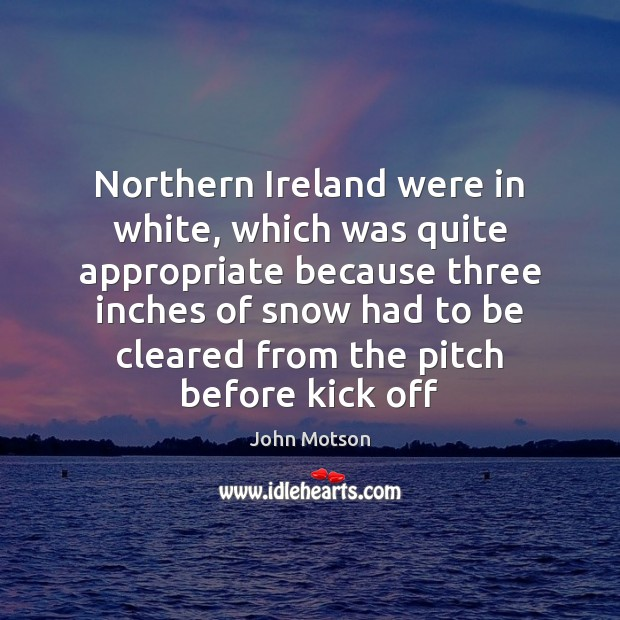 Northern Ireland were in white, which was quite appropriate because three inches Image