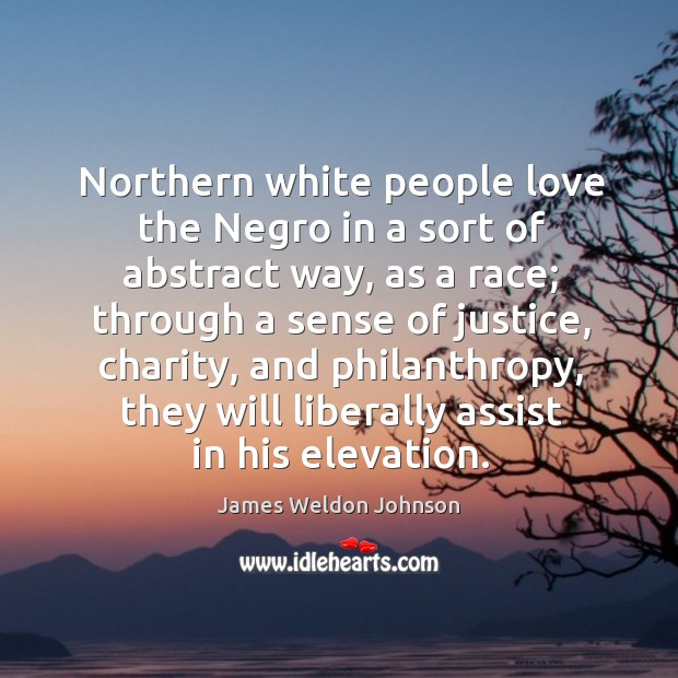 Northern white people love the negro in a sort of abstract way, as a race; through a sense James Weldon Johnson Picture Quote