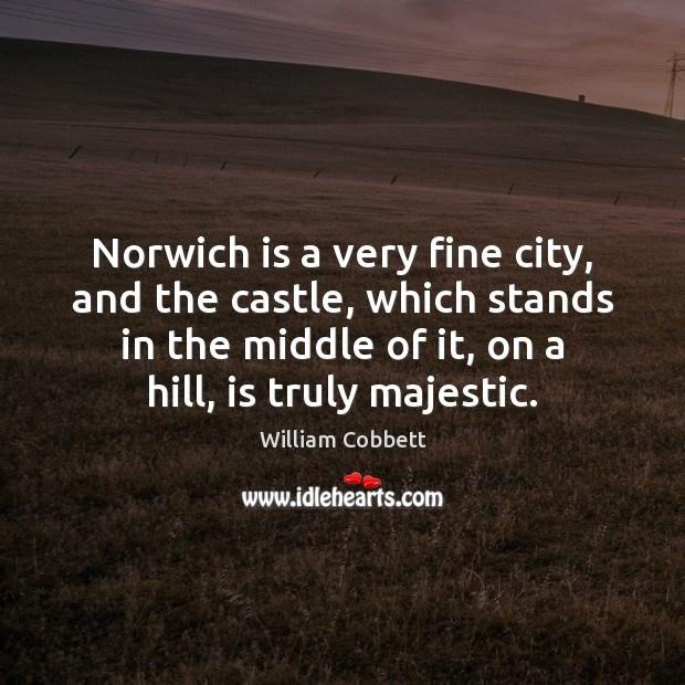 Norwich is a very fine city, and the castle, which stands in William Cobbett Picture Quote