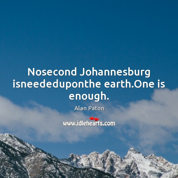 Image, Nosecond Johannesburg isneededuponthe earth.One is enough.