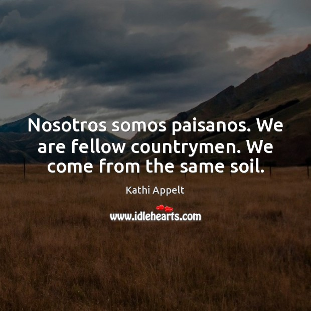 Nosotros somos paisanos. We are fellow countrymen. We come from the same soil. Kathi Appelt Picture Quote