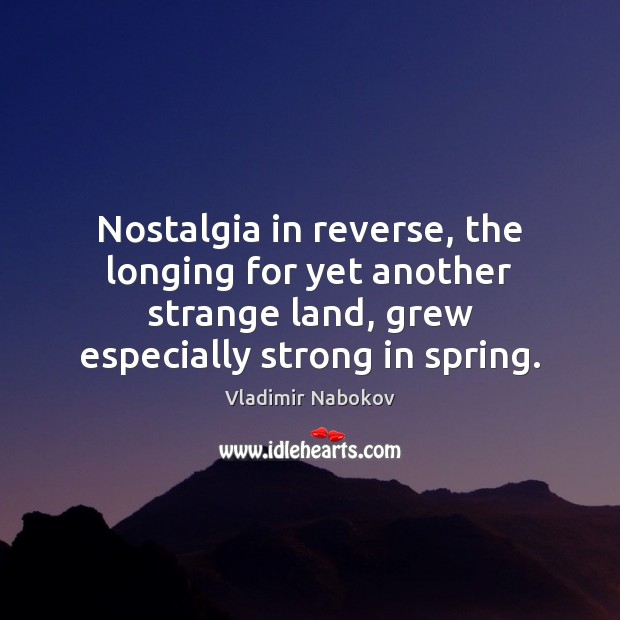 Nostalgia in reverse, the longing for yet another strange land, grew especially Image