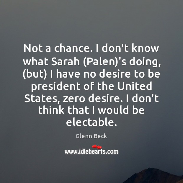Not a chance. I don't know what Sarah (Palen)'s doing, (but) Glenn Beck Picture Quote