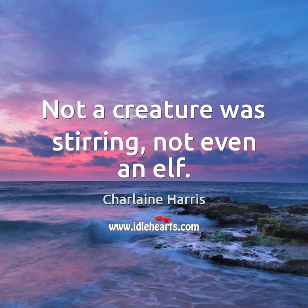 Not a creature was stirring, not even an elf. Charlaine Harris Picture Quote