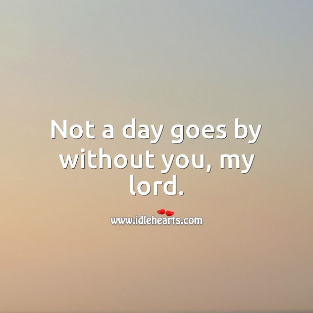 Not a day goes by without you, my lord. Image