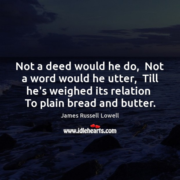 Not a deed would he do,  Not a word would he utter, James Russell Lowell Picture Quote