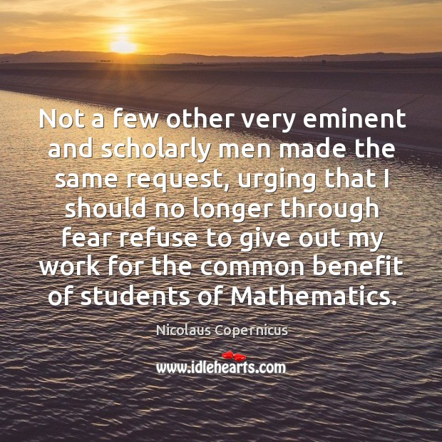 Not a few other very eminent and scholarly men made the same request Nicolaus Copernicus Picture Quote