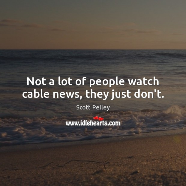 Not a lot of people watch cable news, they just don't. Image