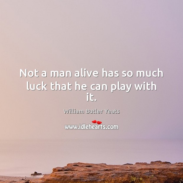Not a man alive has so much luck that he can play with it. Image