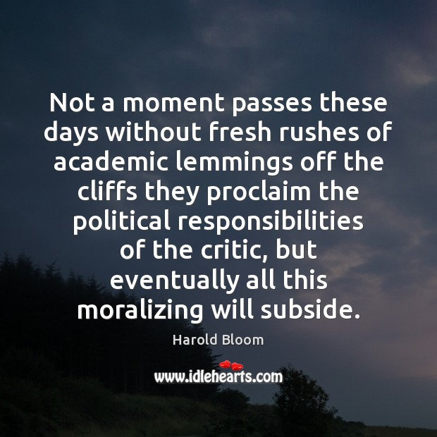 Not a moment passes these days without fresh rushes of academic lemmings Harold Bloom Picture Quote