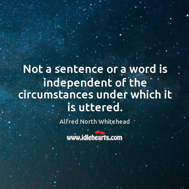 Not a sentence or a word is independent of the circumstances under which it is uttered. Image