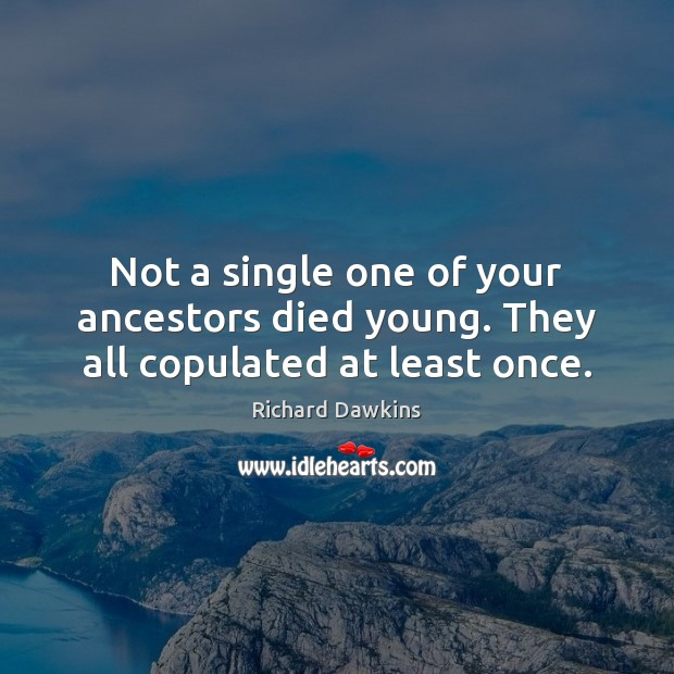Not a single one of your ancestors died young. They all copulated at least once. Richard Dawkins Picture Quote