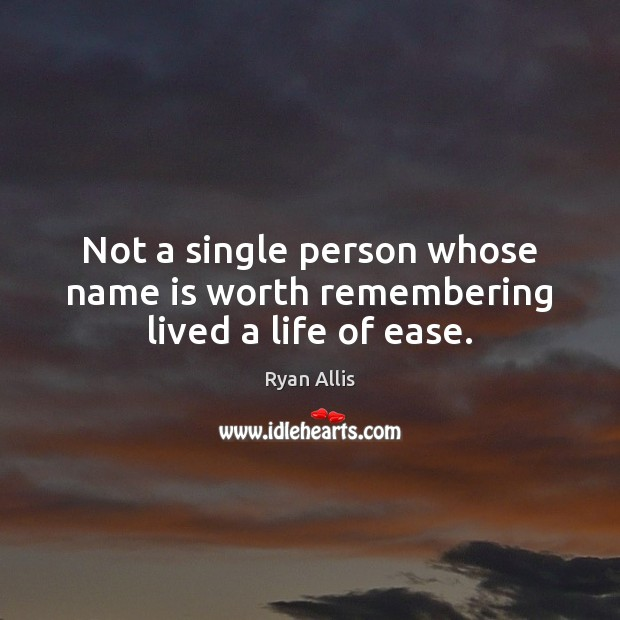 Not a single person whose name is worth remembering lived a life of ease. Image