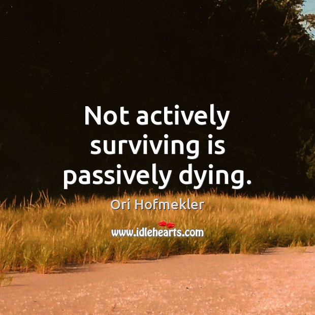 Not actively surviving is passively dying. Image