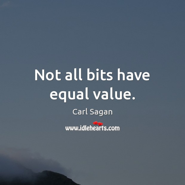 Not all bits have equal value. Carl Sagan Picture Quote
