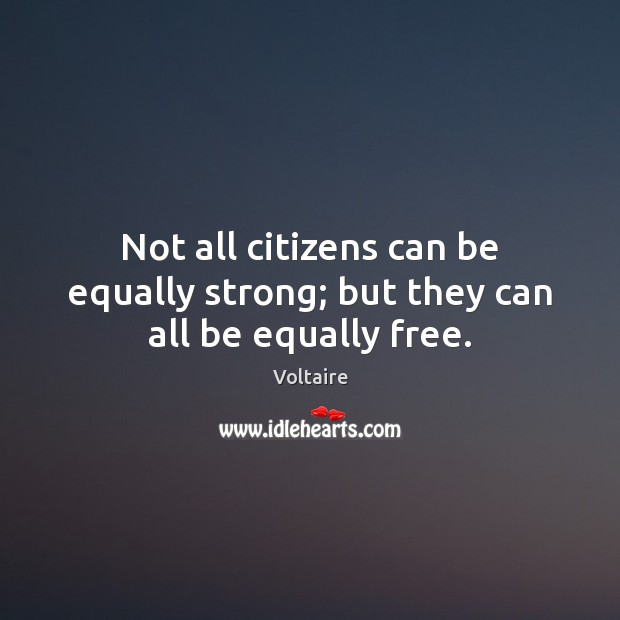 Not all citizens can be equally strong; but they can all be equally free. Voltaire Picture Quote