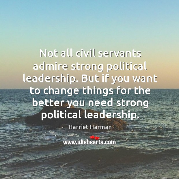 Not all civil servants admire strong political leadership. But if you want Image