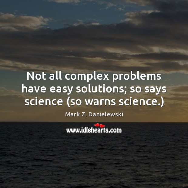 Not all complex problems have easy solutions; so says science (so warns science.) Mark Z. Danielewski Picture Quote
