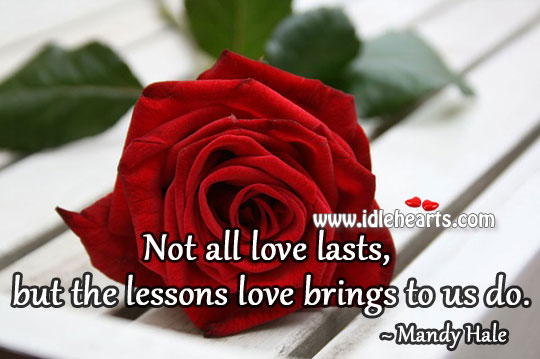 Not all love lasts, but the lessons love brings to us do. Mandy Hale Picture Quote
