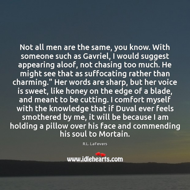 Not all men are the same, you know. With someone such as R.L. LaFevers Picture Quote