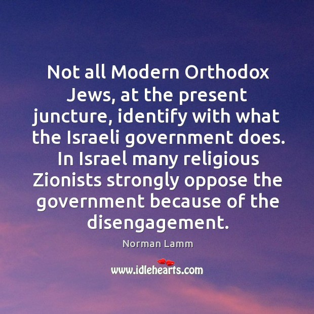 Not all modern orthodox jews, at the present juncture Norman Lamm Picture Quote